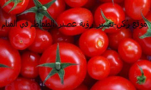تفسير رؤية عصير الطماطم في المنام للمتزوجة والعزباء والرجل
